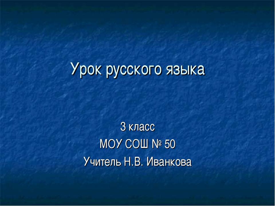 Урок русского языка 3 класс МОУ СОШ № 50 Учитель Н.В. Иванкова