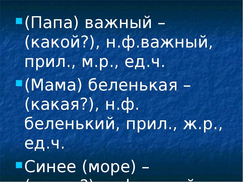 (Папа) важный – (какой?), н.ф.важный, прил., м.р., ед.ч. (Мама) беленькая – (...