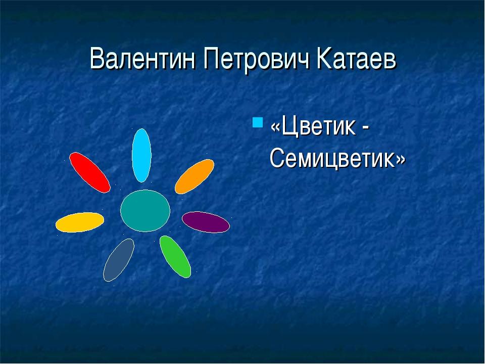 Валентин Петрович Катаев «Цветик - Семицветик»