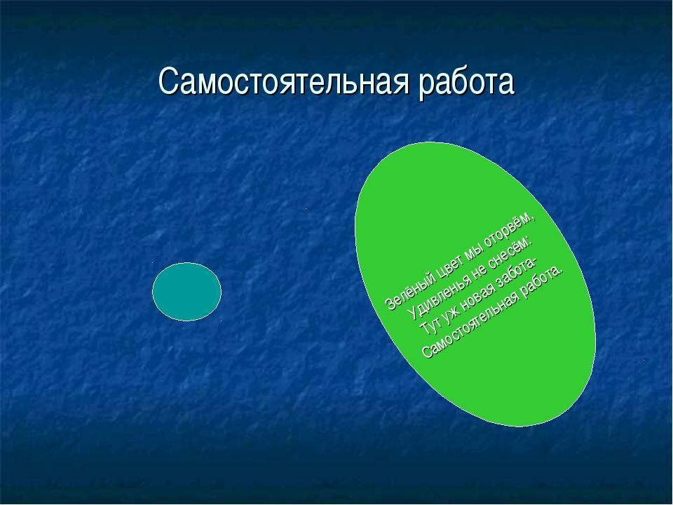 Самостоятельная работа Зелёный цвет мы оторвём, Удивленья не снесём: Тут уж н...