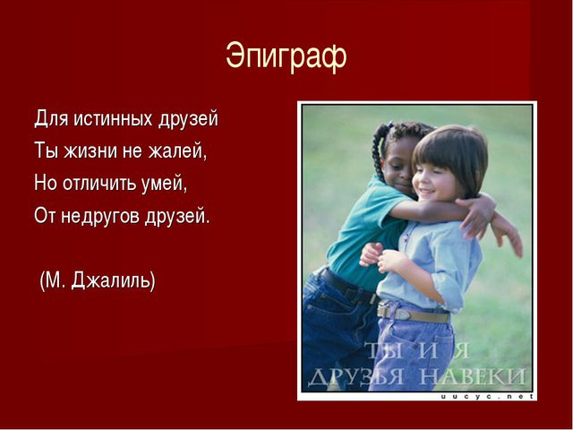 Эпиграф Для истинных друзей Ты жизни не жалей, Но отличить умей, От недругов...
