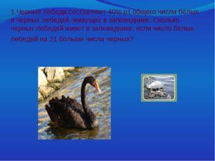 1.Черные лебеди составляют 40% от общего числа белых и черных лебедей, живущ