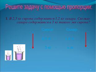 1. В 2,5 кг сиропа содержится 1,2 кг сахара. Сколько сахара содержится в 3 кг