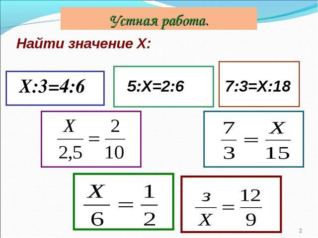 Найти значение Х: Х:3=4:6 * 5:Х=2:6 7:3=Х:18 Устная работа.