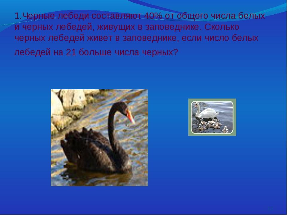 1.Черные лебеди составляют 40% от общего числа белых и черных лебедей, живущ...