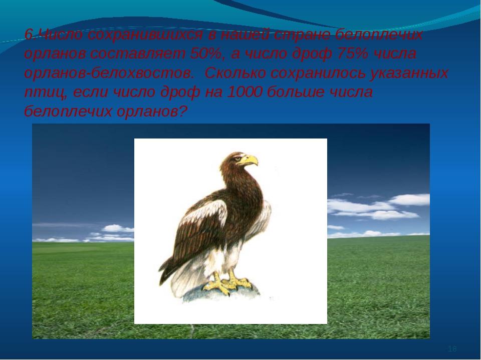 6.Число сохранившихся в нашей стране белоплечих орланов составляет 50%, а чис...
