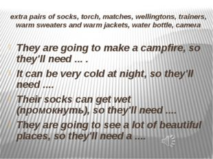 extra pairs of socks, torch, matches, wellingtons, trainers, warm sweaters an