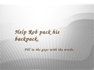 Help Rob pack his backpack. Fill in the gaps with the words.
