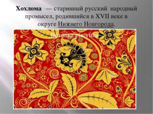 Хохлома́— старинныйрусский народный промысел, родившийся вXVII векев окру