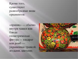 Кроме того, существуют разнообразные виды орнаментов: «пряник»— обычно внутр