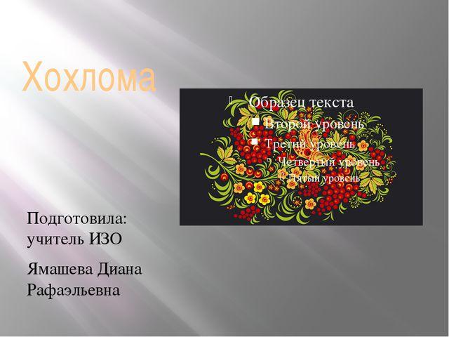 Хохлома Подготовила: учитель ИЗО Ямашева Диана Рафаэльевна