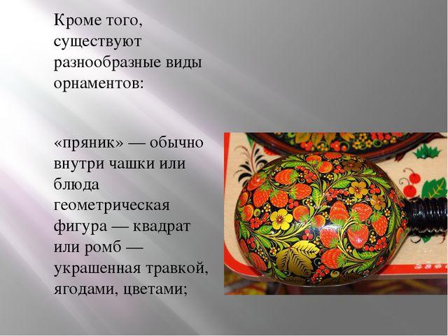 Кроме того, существуют разнообразные виды орнаментов: «пряник»— обычно внутр...