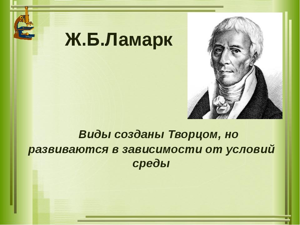 Ж.Б.Ламарк Виды созданы Творцом, но развиваются в зависимости от условий среды