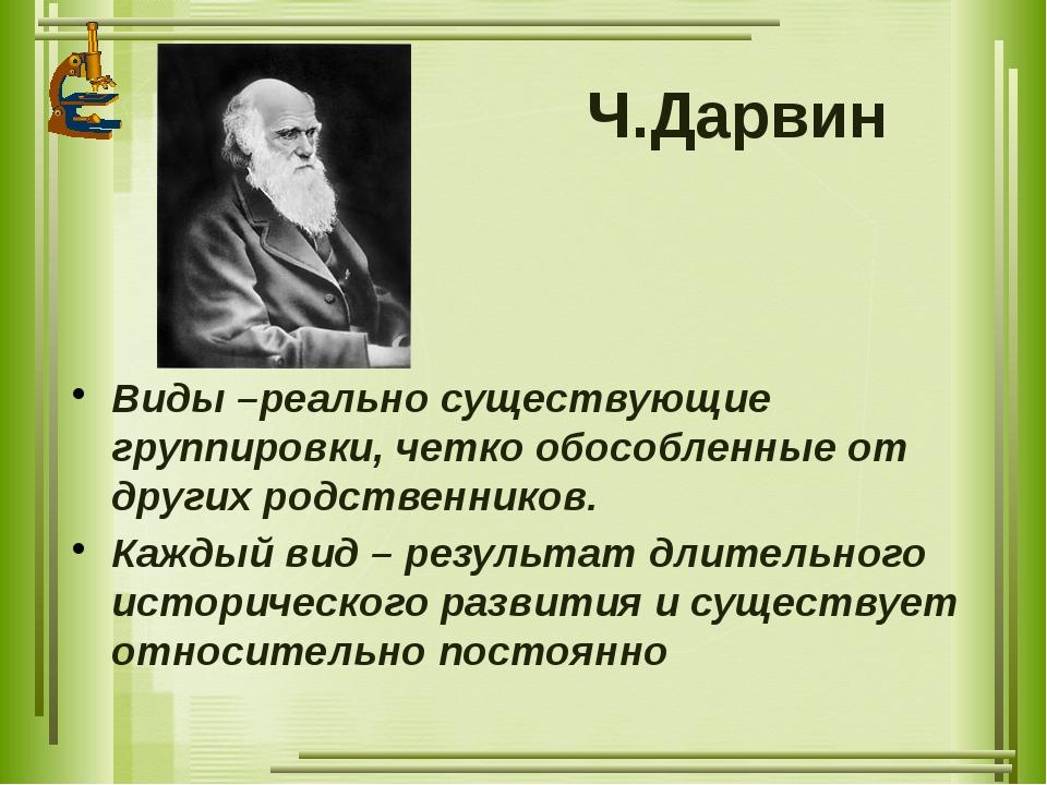 Ч.Дарвин Виды –реально существующие группировки, четко обособленные от других...