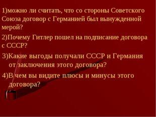 1)можно ли считать, что со стороны Советского Союза договор с Германией был в