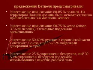 предложения Ветцеля предусматривали: Уничтожение или изгнание 80-85% поляков