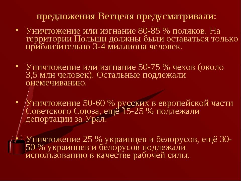 предложения Ветцеля предусматривали: Уничтожение или изгнание 80-85% поляков...