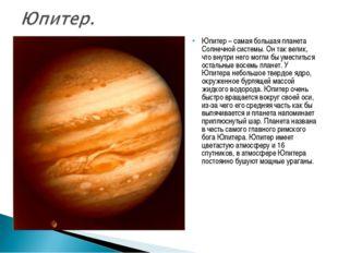 Юпитер – самая большая планета Солнечной системы. Он так велик, что внутри не