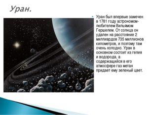 Уран был впервые замечен в 1781 году астрономом-любителем Вильямом Гершелем.