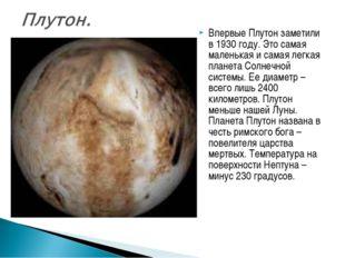 Впервые Плутон заметили в 1930 году. Это самая маленькая и самая легкая плане