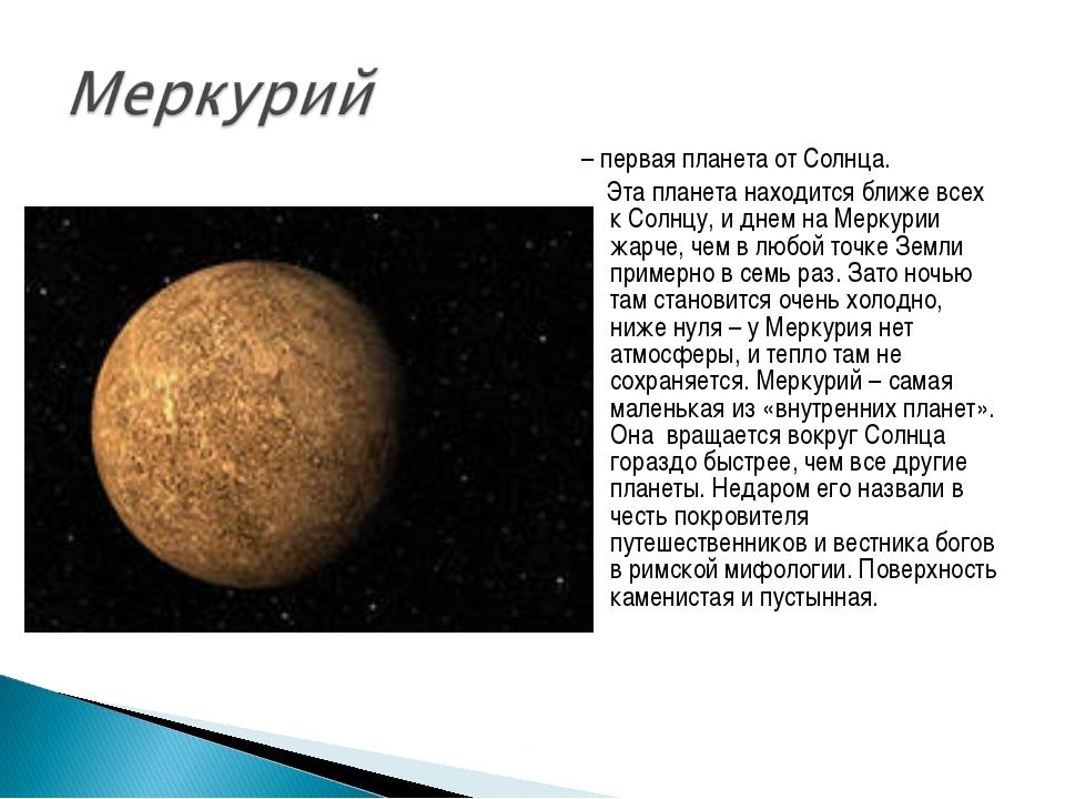 – первая планета от Солнца. Эта планета находится ближе всех к Солнцу, и днем...