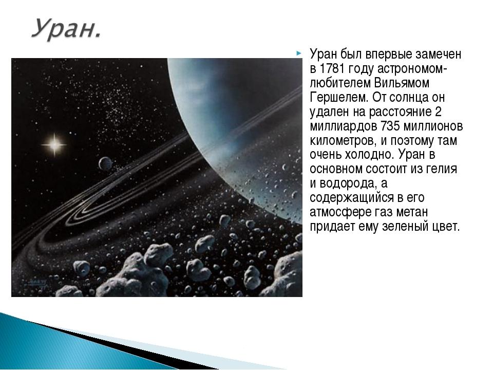 Уран был впервые замечен в 1781 году астрономом-любителем Вильямом Гершелем....