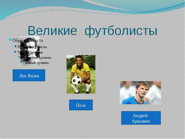 Великие футболисты Лев Яшин Пеле Андрей Аршавин