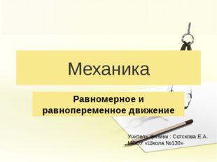 Механика Равномерное и равнопеременное движение Учитель физики : Сотскова Е.А