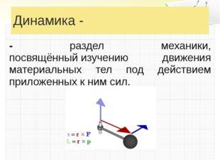 Динамика - - раздел механики, посвящённыйизучению движения материальных тел