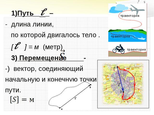 Путь l – - длина линии, по которой двигалось тело . [l ] = м (метр) Перемещен...