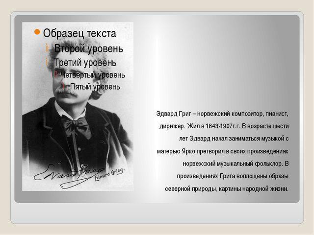 Эдвард Григ – норвежский композитор, пианист, дирижер. Жил в 1843-1907г.г. В...