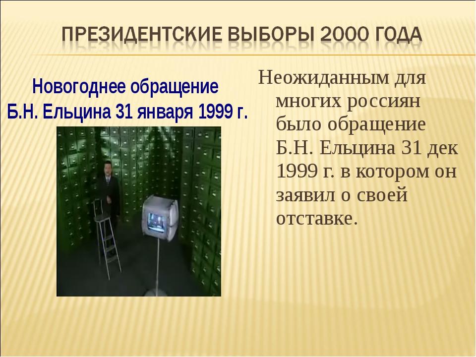 Неожиданным для многих россиян было обращение Б.Н. Ельцина 31 дек 1999 г. в к...