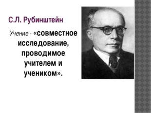 С.Л. Рубинштейн Учение - «совместное исследование, проводимое учителем и учен