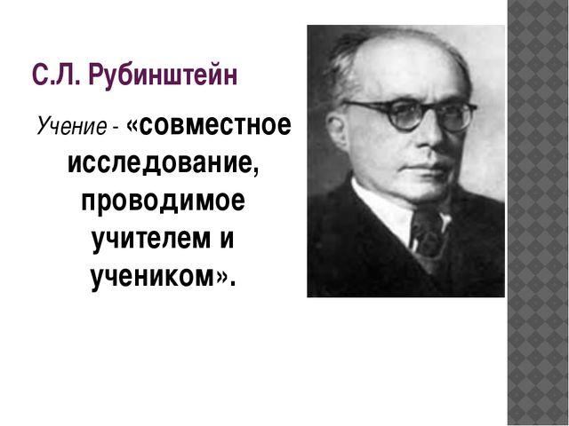 С.Л. Рубинштейн Учение - «совместное исследование, проводимое учителем и учен...