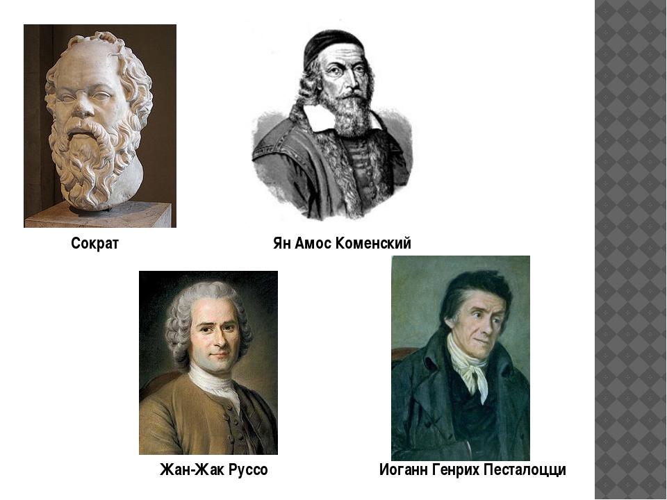Иоганн Генрих Песталоцци Жан-Жак Руссо Ян Амос Коменский Сократ