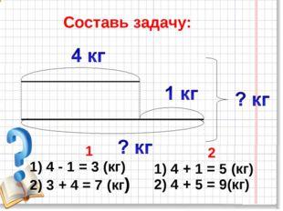 Составь задачу: 1 1) 4 - 1 = 3 (кг) 2) 3 + 4 = 7 (кг) 2 1) 4 + 1 = 5 (кг) 2)