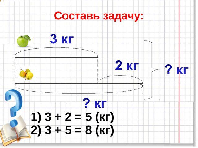 Составь задачу: 1) 3 + 2 = 5 (кг) 2) 3 + 5 = 8 (кг)