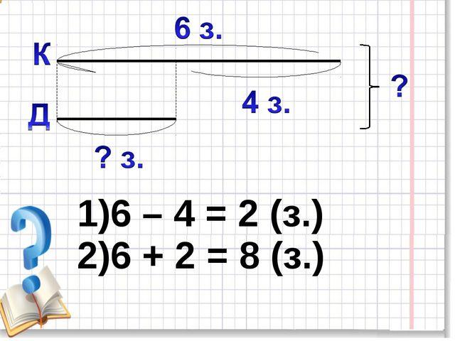 6 – 4 = 2 (з.) 6 + 2 = 8 (з.)