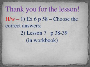 H/w – 1) Ex 6 p 58 – Choose the correct answers; 2) Lesson 7 p 38-39 (in work