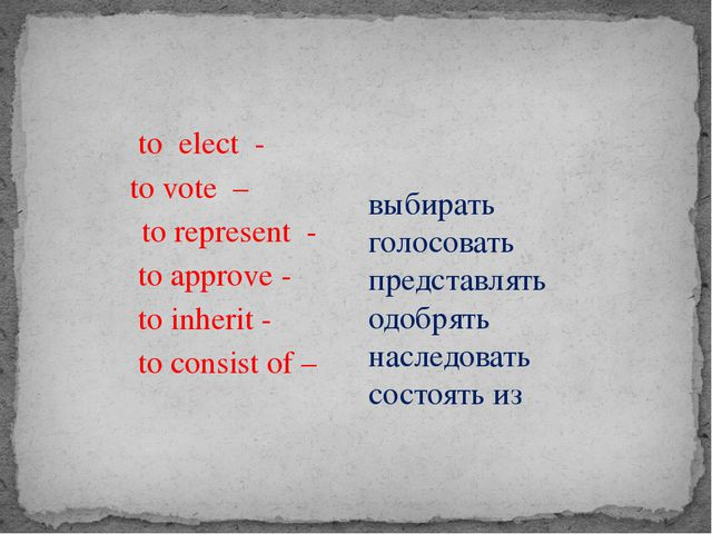 to elect - to vote – to represent - to approve - to inherit - to consist of...