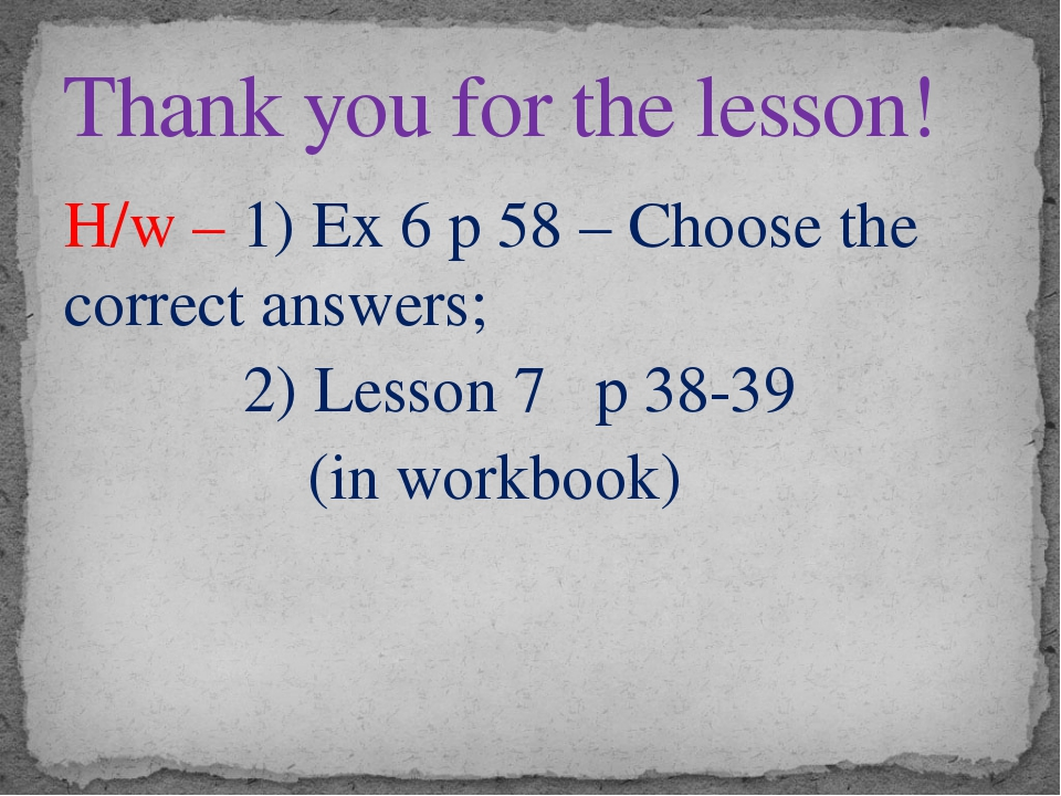 H/w – 1) Ex 6 p 58 – Choose the correct answers; 2) Lesson 7 p 38-39 (in work...