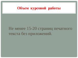 Объем курсовой работы Не менее 15-20 страниц печатного текста без приложений.