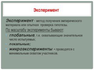 Эксперимент Эксперимент - метод получения эмпирического материала или опытная