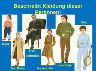 Beschreibt Kleidung dieser Personen! Nina Frau Muller Herr Schmidt Fraulein U