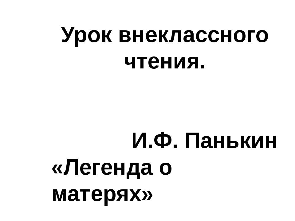 Урок внеклассного чтения. И.Ф. Панькин «Легенда о матерях»