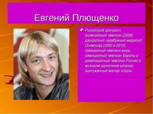 Евгений Плющенко Российский фигурист, олимпийский чемпион (2006), двукратный