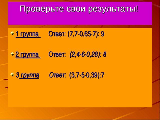 Проверьте свои результаты! 1 группа Ответ: (7,7-0,65·7): 9 2 группа Ответ: (2...