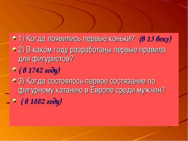 1) Когда появились первые коньки? (в 13 веке) 2) В каком году разработаны пер...
