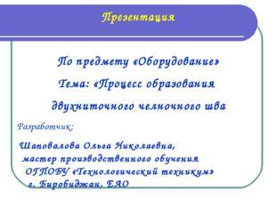 Презентация По предмету «Оборудование» Тема: «Процесс образования двухниточно