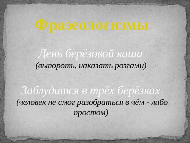 Фразеологизмы День берёзовой каши (выпороть, наказать розгами) Заблудится в т...